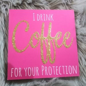 I Drink Coffee For Your Protection Sign